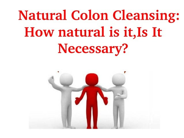 NaturalColonCleansing: Hownaturalisit,IsIt Necessary?