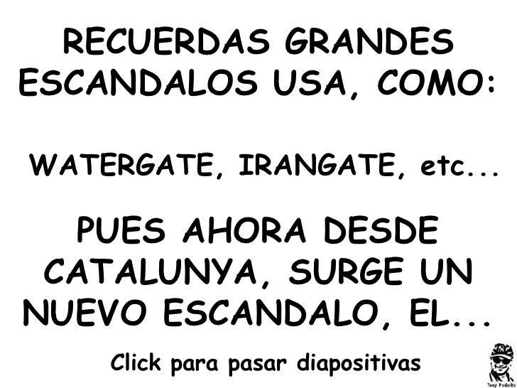RECUERDAS GRANDES ESCANDALOS USA, COMO: WATERGATE, IRANGATE, etc... PUES AHORA DESDE CATALUNYA, SURGE UN NUEVO ESCANDALO, ...