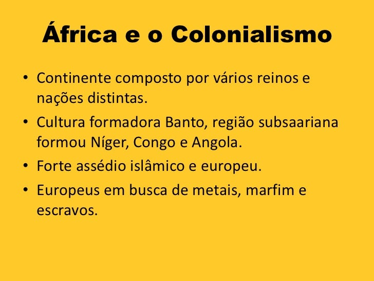 África e o Colonialismo• Continente composto por vários reinos e  nações distintas.• Cultura formadora Banto, região subsa...