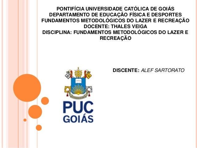 PONTIFÍCIA UNIVERSIDADE CATÓLICA DE GOIÁS   DEPARTAMENTO DE EDUCAÇÃO FÍSICA E DESPORTESFUNDAMENTOS METODOLÓGICOS DO LAZER ...