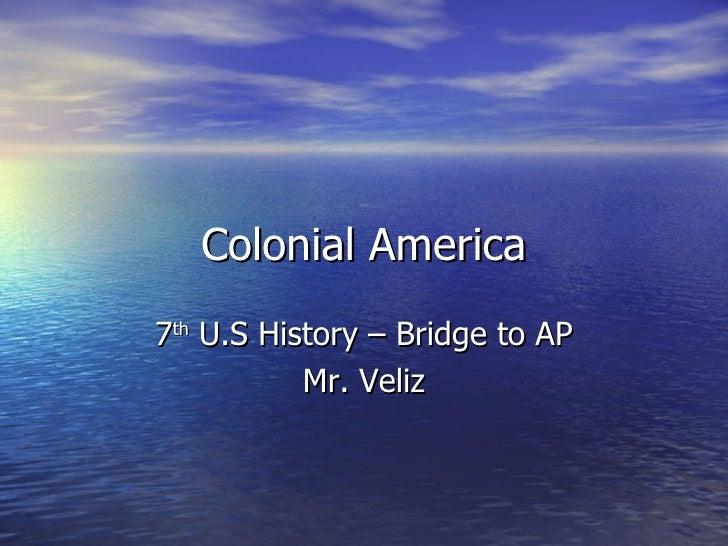 Colonial America 7 th  U.S History – Bridge to AP Mr. Veliz