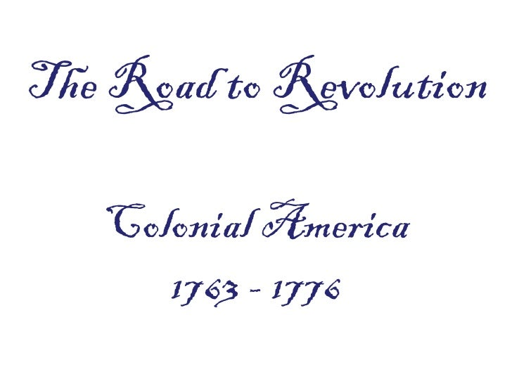 The Road to Revolution   Colonial America      1763 - 1776