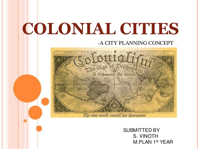 COLONIAL CITIES -A CITY PLANNING CONCEPT SUBMITTED BY S. VINOTH M.PLAN 1st YEAR