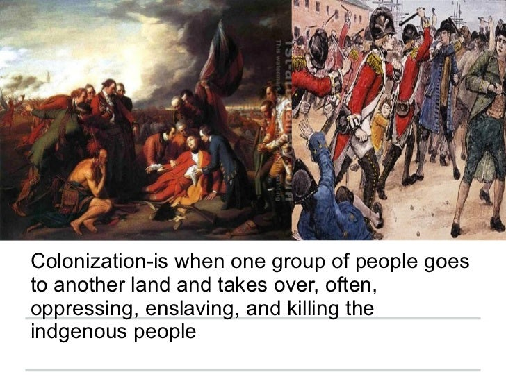 Colonization-is when one group of people goesto another land and takes over, often,oppressing, enslaving, and killing thei...