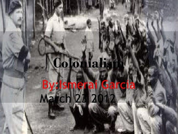 ColonialismBy:Ismerai GarciaMarch 23 2012