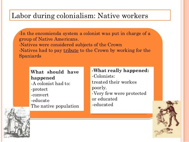Labor during colonialism: Native workers Encomienda Distribution Systems of labor Mita: Forced labor Workers were removed ...