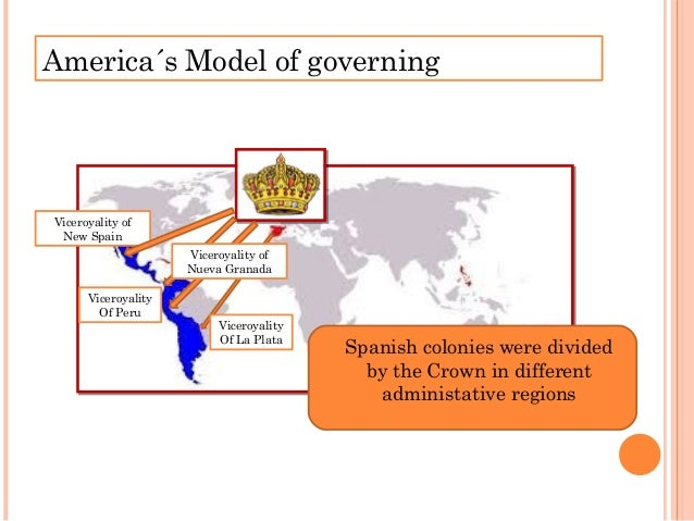 America´s Model of governing Spanish colonies were divided by the Crown in different administative regions Viceroyality Of...