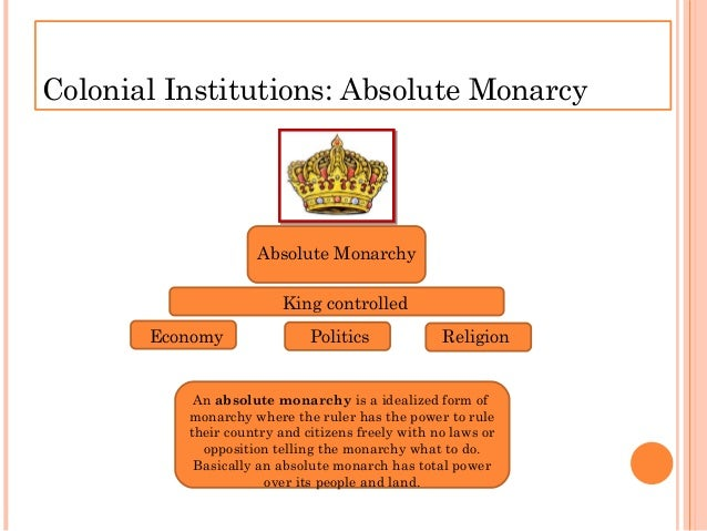 Colonial Institutions: Absolute Monarcy Absolute Monarchy King controlled Economy Politics Religion Anabsolute monarchyi...