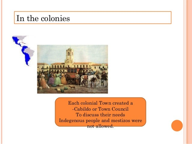 In the colonies Each colonial Town created a -Cabildo or Town Council To discuss their needs Indegenous people and mestizo...