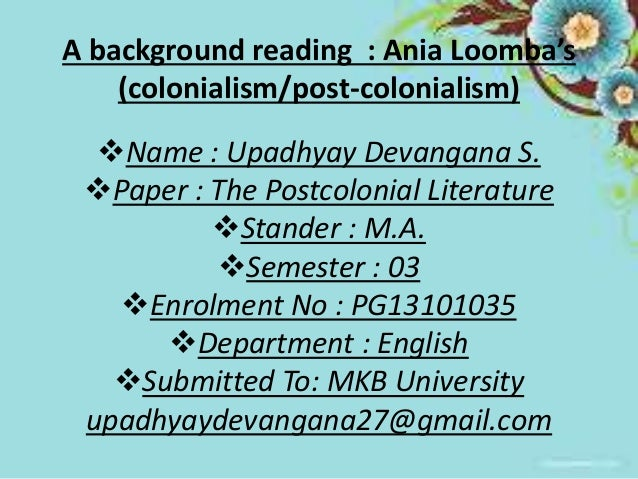 A background reading : Ania Loomba's  (colonialism/post-colonialism)  Name : Upadhyay Devangana S.  Paper : The Postcolo...