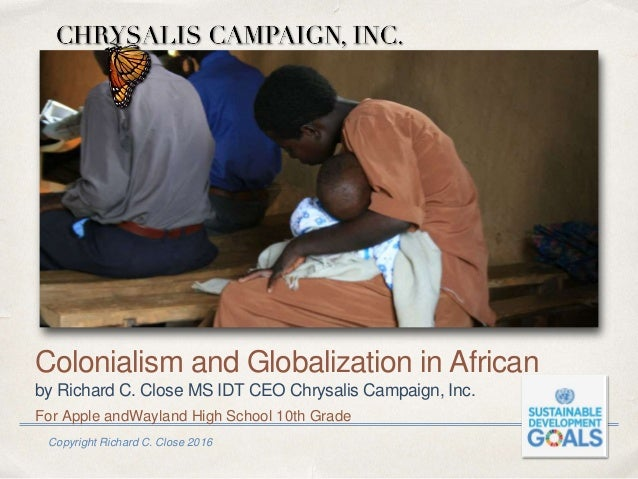 Copyright Richard C. Close 2016 Colonialism and Globalization in African by Richard C. Close MS IDT CEO Chrysalis Campaign...