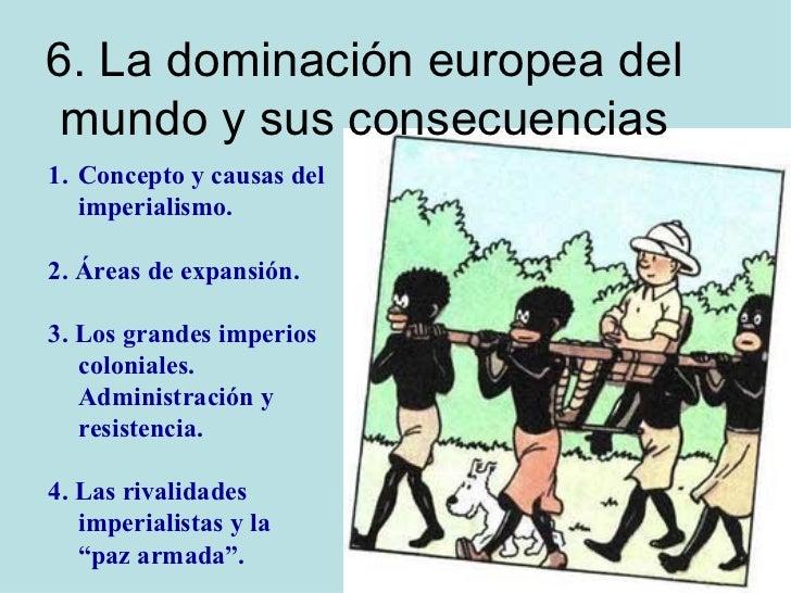 6. La dominación europea del mundo y sus consecuencias <ul><li>Concepto y causas del </li></ul><ul><li>imperialismo. </li>...