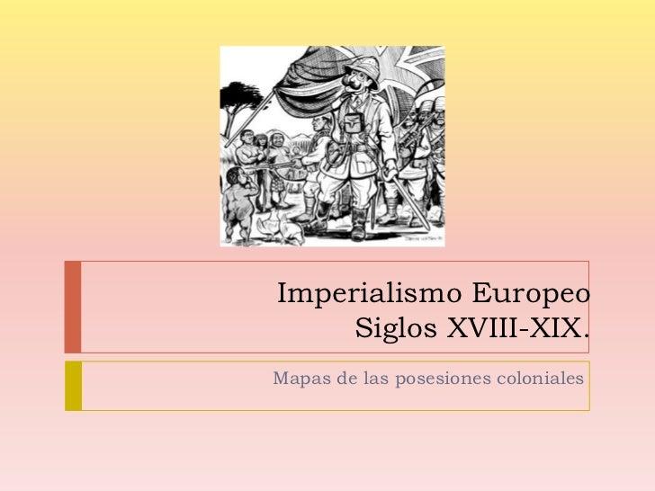 Imperialismo EuropeoSiglos XVIII-XIX.<br />Mapas de las posesiones coloniales <br />