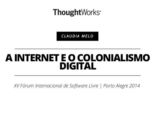 AINTERNETEOCOLONIALISMO DIGITAL C L A U D I A M E L O XV Fórum Internacional de Software Livre | Porto Alegre 2014