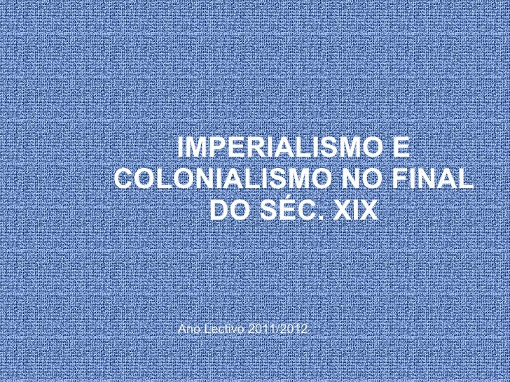 IMPERIALISMO E COLONIALISMO NO FINAL DO SÉC. XIX Ano Lectivo 2011/2012