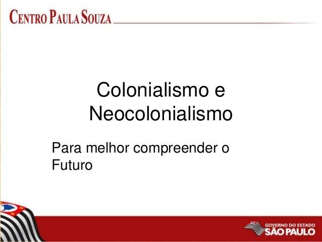 Colonialismo e Neocolonialismo Para melhor compreender o Futuro