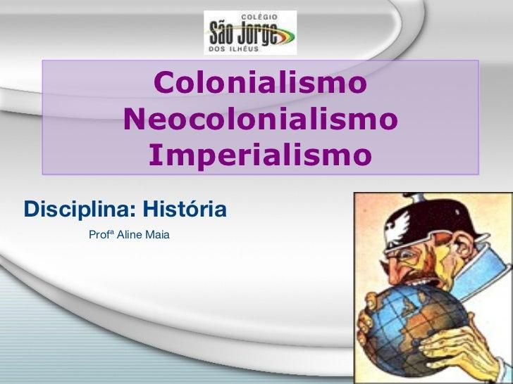 Colonialismo Neocolonialismo Imperialismo Disciplina: História Profª Aline Maia