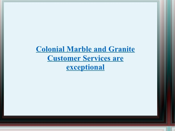 Colonial Marble and Granite Customer Services are exceptional