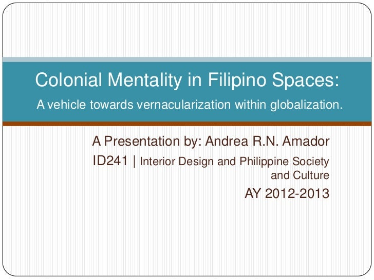 Colonial Mentality in Filipino Spaces:A vehicle towards vernacularization within globalization.          A Presentation by...