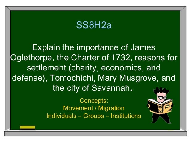 SS8H2a Explain the importance of James Oglethorpe, the Charter of 1732, reasons for settlement (charity, economics, and de...