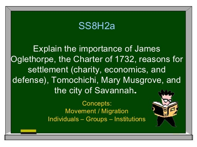 SS8H2a     Explain the importance of JamesOglethorpe, the Charter of 1732, reasons for    settlement (charity, economics, ...