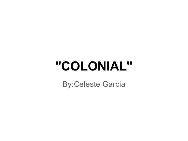 """""""COLONIAL""""By:Celeste Garcia"""