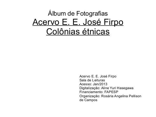 Álbum de Fotografias Acervo E. E. José Firpo Colônias étnicas Acervo E. E. José Firpo Sala de Leituras Acesso: Jan/2013 Di...