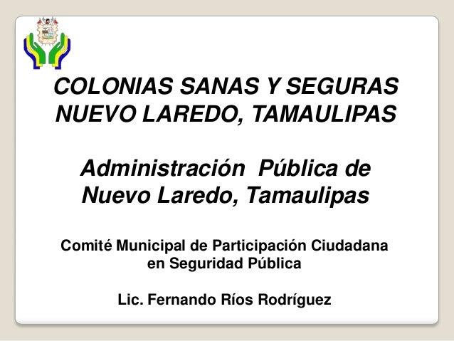 COLONIAS SANAS Y SEGURAS NUEVO LAREDO, TAMAULIPAS Administración Pública de Nuevo Laredo, Tamaulipas Comité Municipal de P...