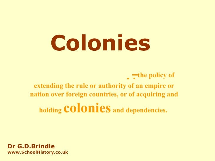 Colonies   –  the policy of extending the rule or authority of an empire or nation over foreign countries, or...
