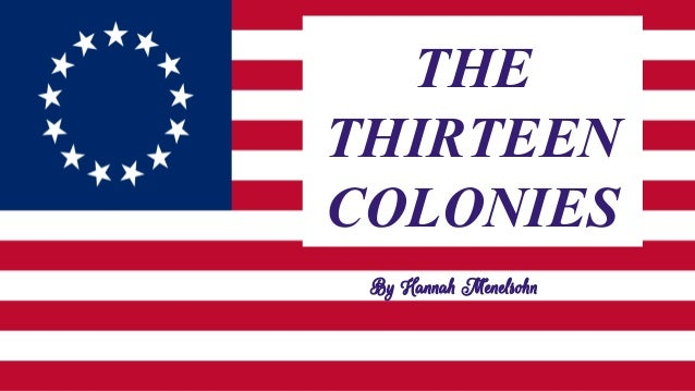 THE THIRTEEN COLONIES By Hannah Menelsohn
