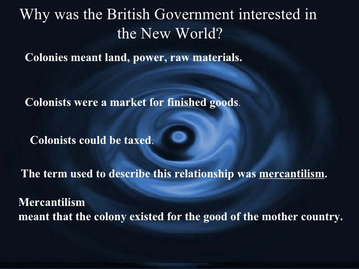 Why was the British Government interested in  the New World? Colonies meant land, power, raw materials. Colonists were a m...