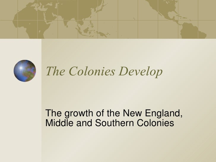 The Colonies Develop The growth of the New England, Middle and Southern Colonies