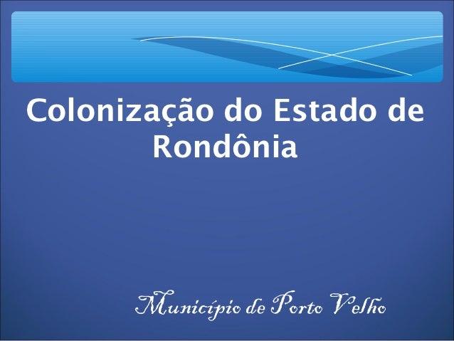 Colonização do Estado de       Rondônia      Município de Porto Velho