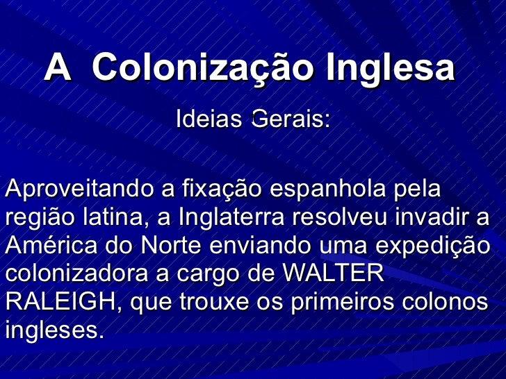 A  Colonização Inglesa Ideias Gerais: Aproveitando a fixação espanhola pela região latina, a Inglaterra resolveu invadir a...
