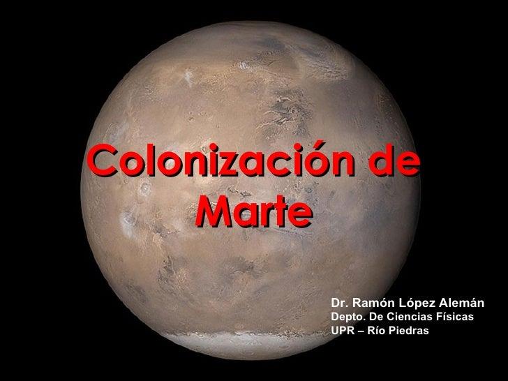 Colonización de    Marte          Dr. Ramón López Alemán          Depto. De Ciencias Físicas          UPR – Río Piedras