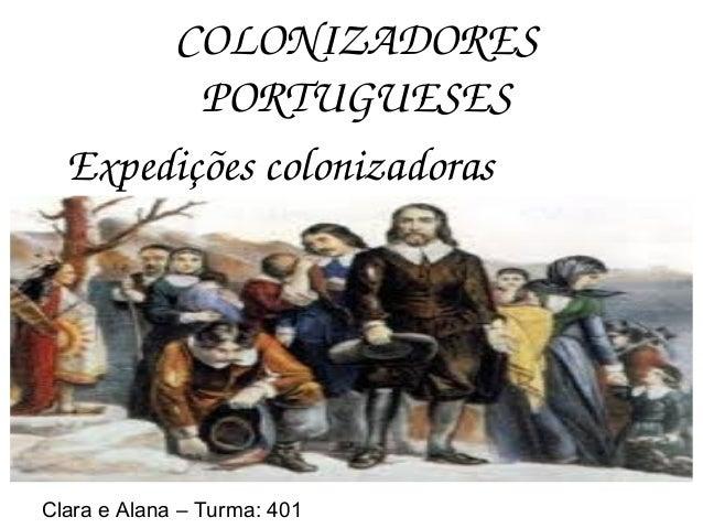COLONIZADORES PORTUGUESES Expediçõescolonizadoras Clara e Alana – Turma: 401