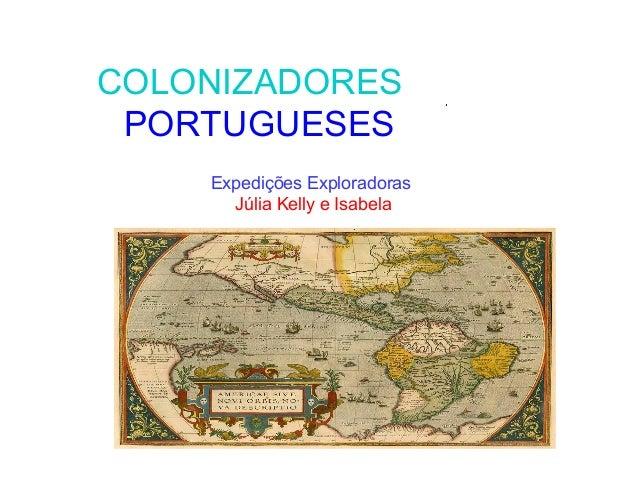 COLONIZADORES PORTUGUESES Expedições Exploradoras Júlia Kelly e Isabela