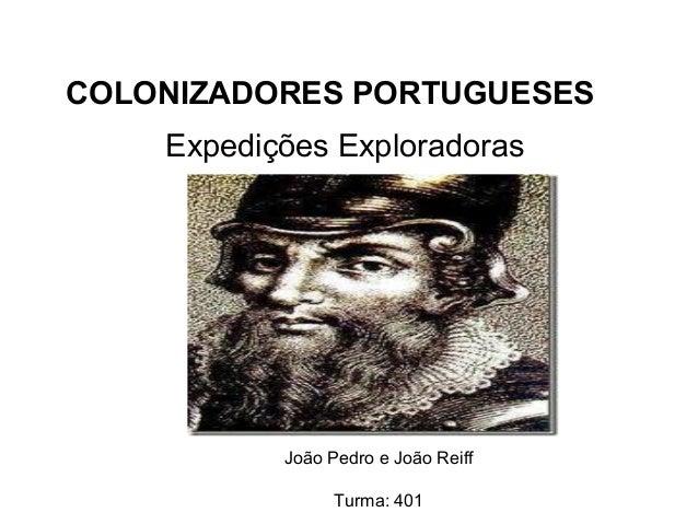 Expedições Exploradoras João Pedro e João Reiff Turma: 401 COLONIZADORES PORTUGUESES