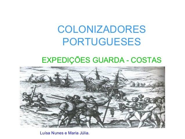 COLONIZADORES PORTUGUESES EXPEDIÇÕES GUARDA - COSTAS Luísa Nunes e Maria Júlia.