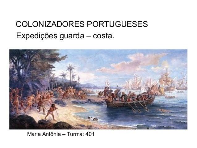 Expedições guarda – costa. Maria Antônia – Turma: 401 COLONIZADORES PORTUGUESES
