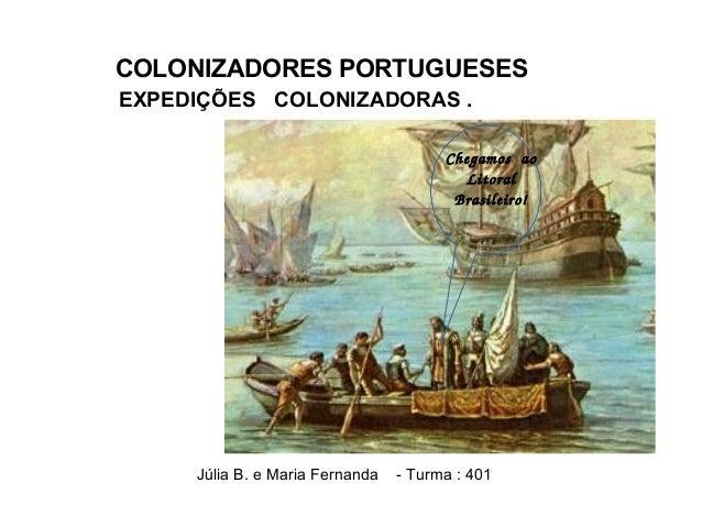 EXPEDIÇÕES COLONIZADORAS . Júlia B. e Maria Fernanda - Turma : 401 Chegamosao Litoral Brasileiro! COLONIZADORES PORTUGU...