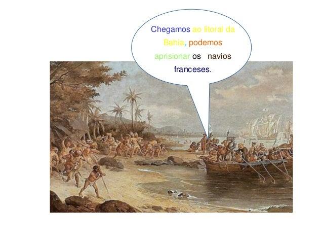 Chegamos ao litoral da Bahia, podemos aprisionar os navios franceses.