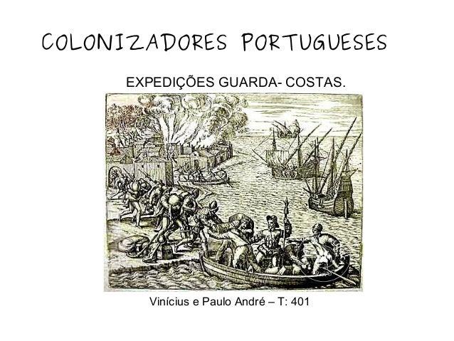 EXPEDIÇÕES GUARDA- COSTAS. COLONIZADORES PORTUGUESES Vinícius e Paulo André – T: 401