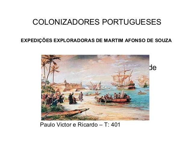 Expedições colonizadoras de Martim Afonso de Souza Paulo Victor e Ricardo – T: 401 COLONIZADORES PORTUGUESES EXPEDIÇÕES EX...