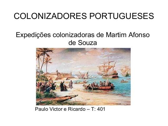 COLONIZADORES PORTUGUESES Expedições colonizadoras de Martim Afonso de Souza Paulo Victor e Ricardo – T: 401