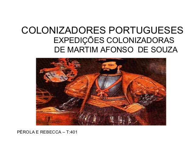 COLONIZADORES PORTUGUESES EXPEDIÇÕES COLONIZADORAS DE MARTIM AFONSO DE SOUZA PÉROLA E REBECCA – T:401