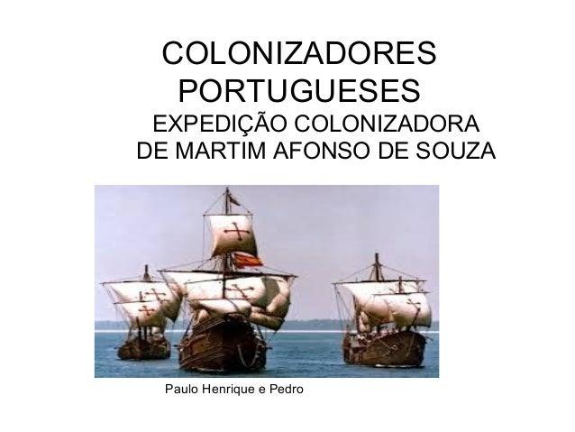 COLONIZADORES PORTUGUESES EXPEDIÇÃO COLONIZADORA DE MARTIM AFONSO DE SOUZA Paulo Henrique e Pedro