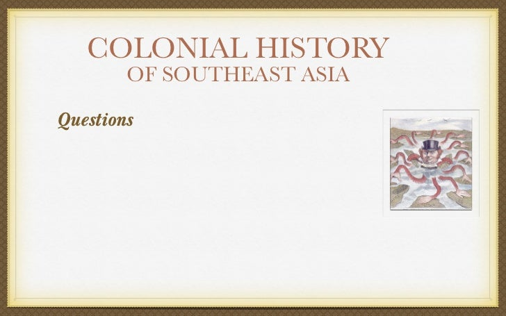 COLONIAL HISTORY        OF SOUTHEAST ASIAQuestions