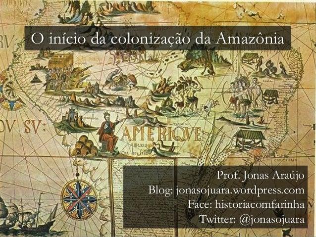 O início da colonização da Amazônia Prof. Jonas Araújo Blog: jonasojuara.wordpress.com Face: historiacomfarinha Twitter: @...