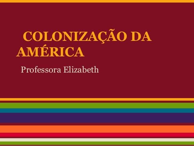 COLONIZAÇÃO DA AMÉRICA Professora Elizabeth